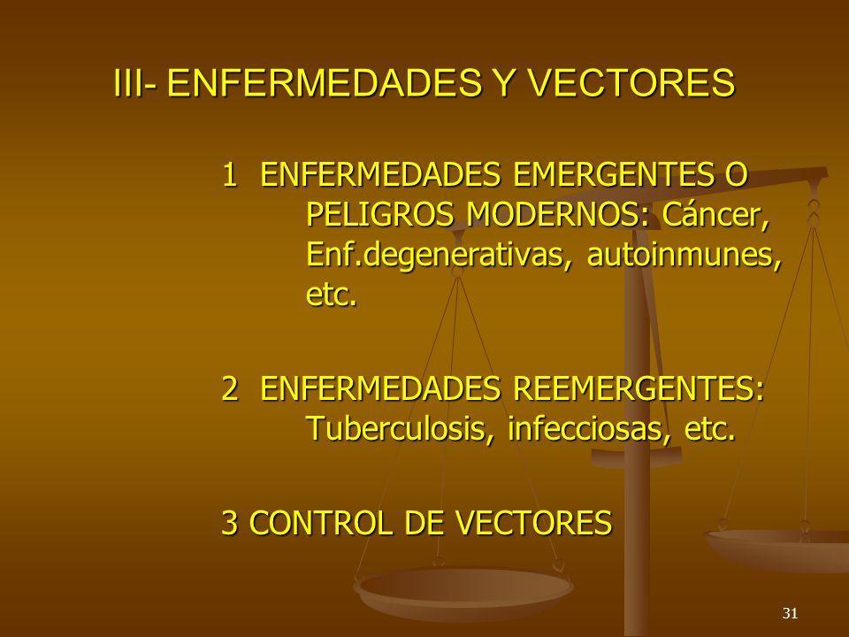 31 III- ENFERMEDADES Y VECTORES 1 ENFERMEDADES EMERGENTES O PELIGROS MODERNOS: Cáncer, Enf.degenerativas, autoinmunes, etc. 2 ENFERMEDADES REEMERGENTE