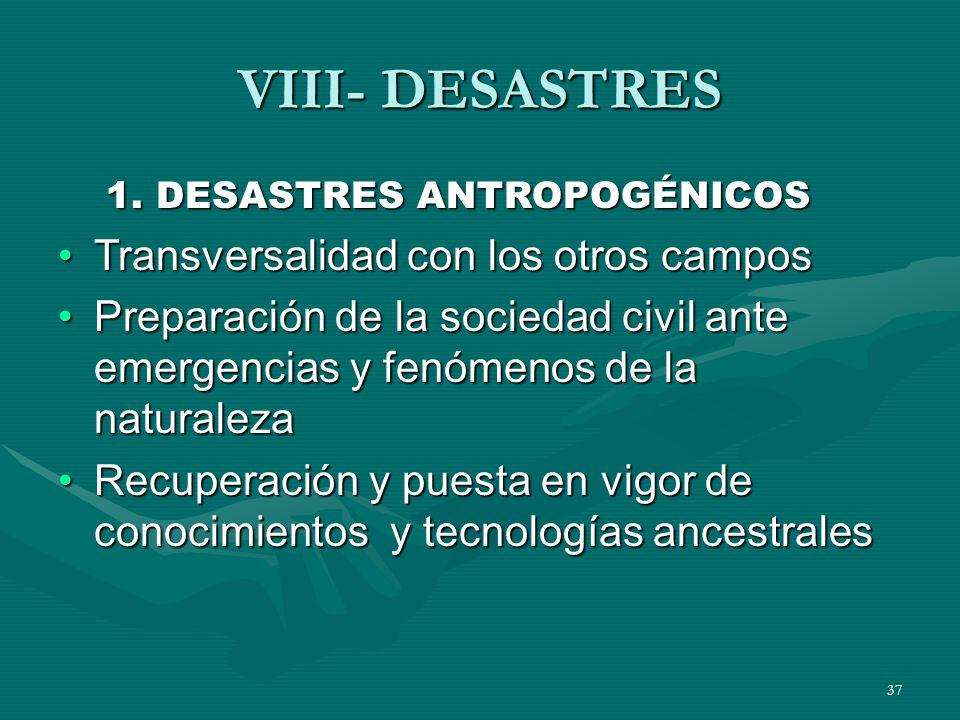37 VIII- DESASTRES 1. DESASTRES ANTROPOGÉNICOS Transversalidad con los otros camposTransversalidad con los otros campos Preparación de la sociedad civ