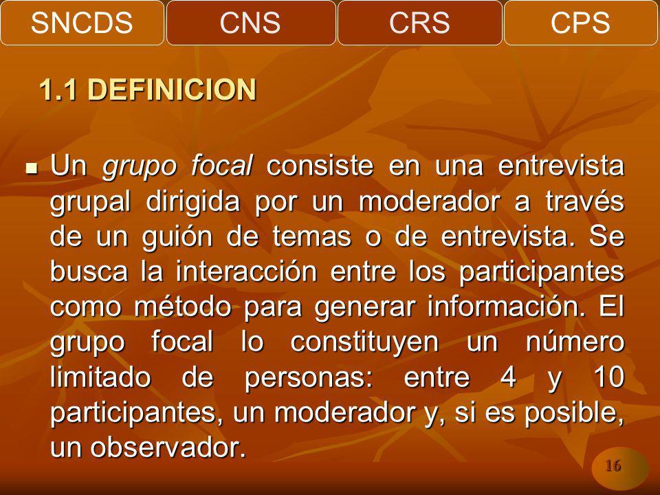 SNCDSCNSCRSCPS 16 Un grupo focal consiste en una entrevista grupal dirigida por un moderador a través de un guión de temas o de entrevista. Se busca l