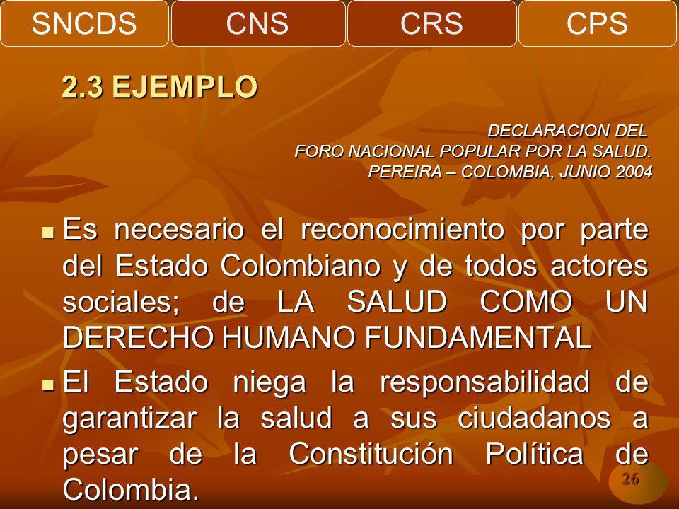 SNCDSCNSCRSCPS 26 Es necesario el reconocimiento por parte del Estado Colombiano y de todos actores sociales; de LA SALUD COMO UN DERECHO HUMANO FUNDAMENTAL Es necesario el reconocimiento por parte del Estado Colombiano y de todos actores sociales; de LA SALUD COMO UN DERECHO HUMANO FUNDAMENTAL El Estado niega la responsabilidad de garantizar la salud a sus ciudadanos a pesar de la Constitución Política de Colombia.