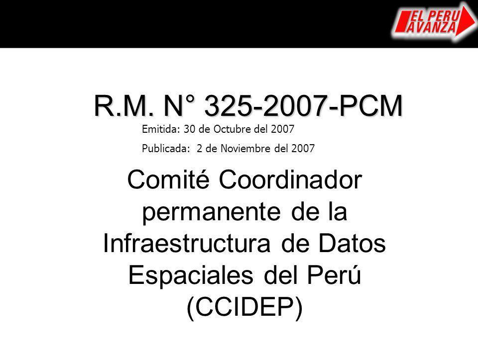 Comité Coordinador permanente de la Infraestructura de Datos Espaciales del Perú (CCIDEP) R.M. N° 325-2007-PCM Emitida: 30 de Octubre del 2007 Publica