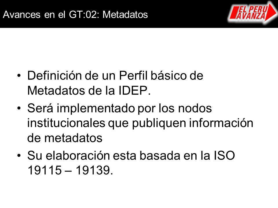 Avances en el GT:02: Metadatos Definición de un Perfil básico de Metadatos de la IDEP. Será implementado por los nodos institucionales que publiquen i