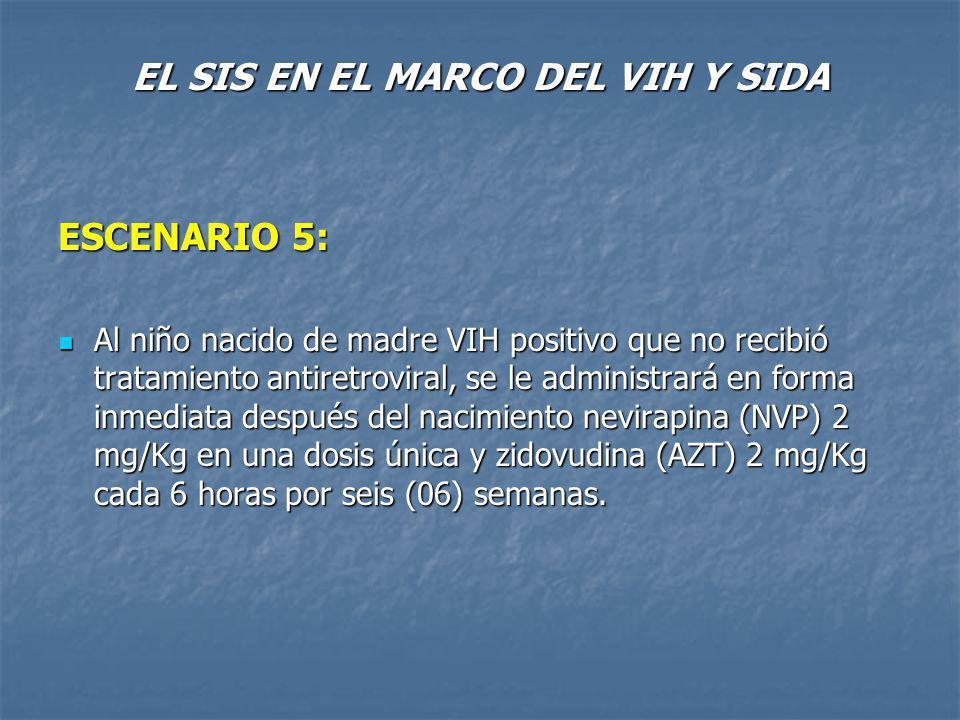 EL SIS EN EL MARCO DEL VIH Y SIDA ESCENARIO 5: Al niño nacido de madre VIH positivo que no recibió tratamiento antiretroviral, se le administrará en forma inmediata después del nacimiento nevirapina (NVP) 2 mg/Kg en una dosis única y zidovudina (AZT) 2 mg/Kg cada 6 horas por seis (06) semanas.