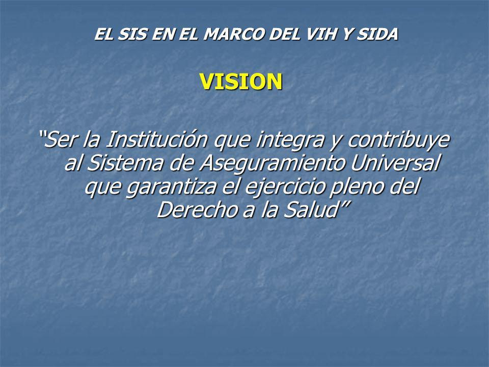 EL SIS EN EL MARCO DEL VIH Y SIDA MISION Administrar los fondos destinados al financiamiento de prestaciones de salud individual, de conformidad con la Política del Sector