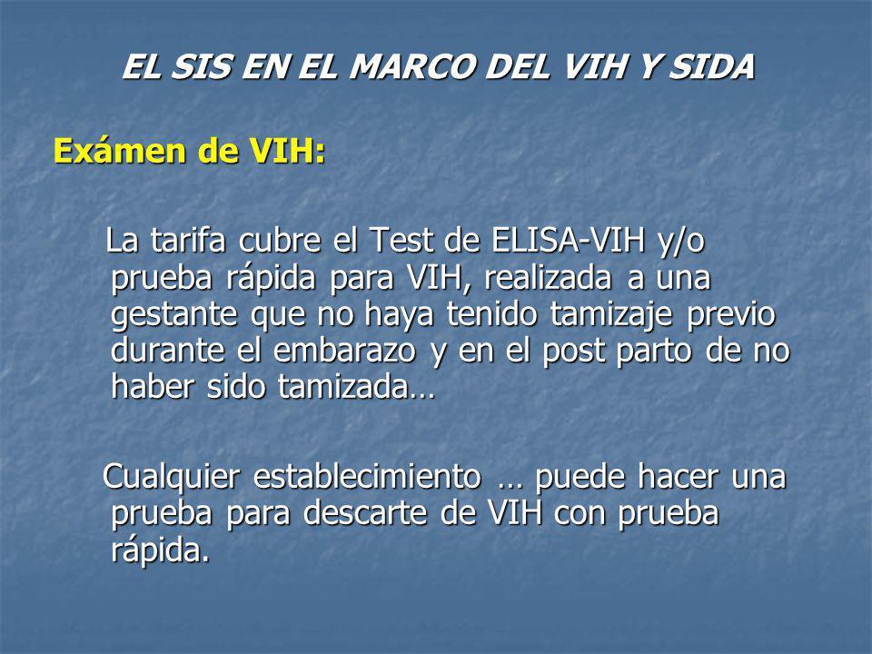 EL SIS EN EL MARCO DEL VIH Y SIDA Exámen de VIH: La tarifa cubre el Test de ELISA-VIH y/o prueba rápida para VIH, realizada a una gestante que no haya tenido tamizaje previo durante el embarazo y en el post parto de no haber sido tamizada… La tarifa cubre el Test de ELISA-VIH y/o prueba rápida para VIH, realizada a una gestante que no haya tenido tamizaje previo durante el embarazo y en el post parto de no haber sido tamizada… Cualquier establecimiento … puede hacer una prueba para descarte de VIH con prueba rápida.