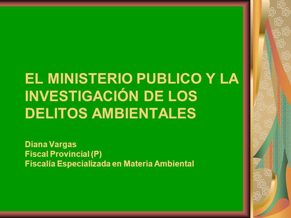 EL MINISTERIO PUBLICO Y LA INVESTIGACIÓN DE LOS DELITOS AMBIENTALES Diana Vargas Fiscal Provincial (P) Fiscalía Especializada en Materia Ambiental