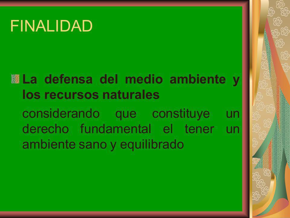 FINALIDAD La defensa del medio ambiente y los recursos naturales considerando que constituye un derecho fundamental el tener un ambiente sano y equili