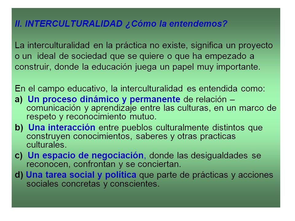II. INTERCULTURALIDAD ¿Cómo la entendemos? La interculturalidad en la práctica no existe, significa un proyecto o un ideal de sociedad que se quiere o
