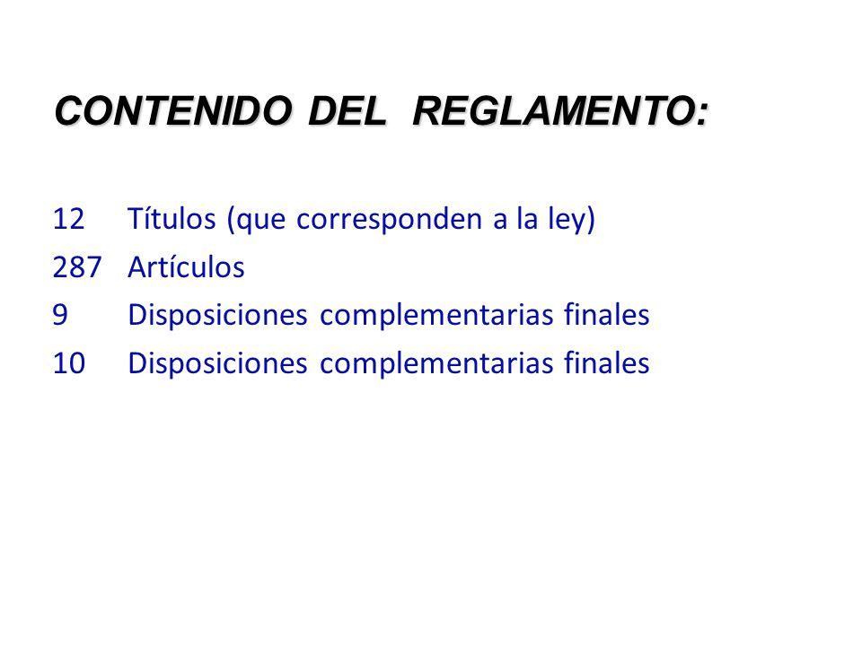 CONTENIDO DEL REGLAMENTO: 12 Títulos (que corresponden a la ley) 287Artículos 9 Disposiciones complementarias finales 10Disposiciones complementarias finales