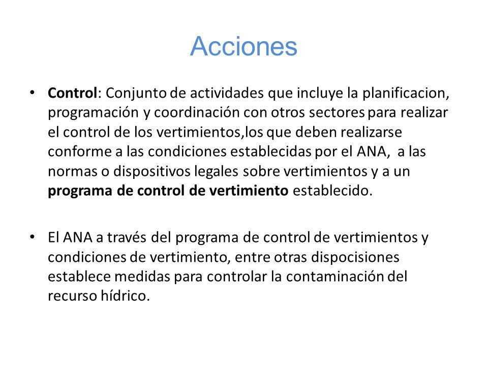 Acciones Control: Conjunto de actividades que incluye la planificacion, programación y coordinación con otros sectores para realizar el control de los vertimientos,los que deben realizarse conforme a las condiciones establecidas por el ANA, a las normas o dispositivos legales sobre vertimientos y a un programa de control de vertimiento establecido.