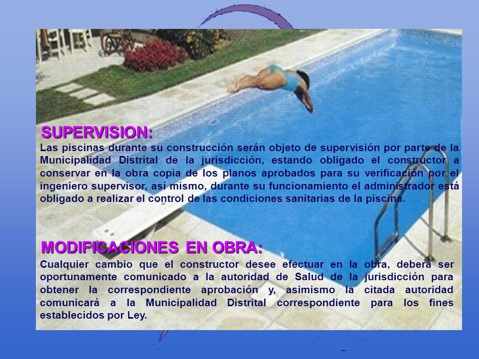 SUPERVISION: Las piscinas durante su construcción serán objeto de supervisión por parte de la Municipalidad Distrital de la jurisdicción, estando obli