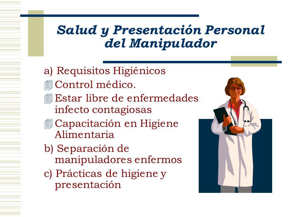 Salud y Presentación Personal del Manipulador a) Requisitos Higiénicos 4Control médico. 4Estar libre de enfermedades infecto contagiosas 4Capacitación