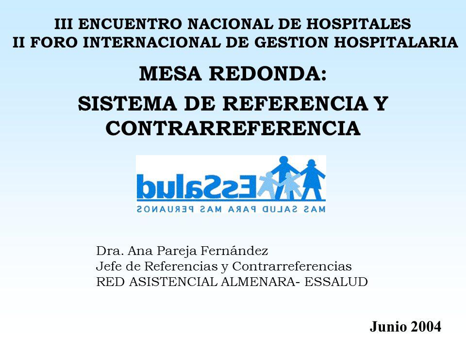 MESA REDONDA: SISTEMA DE REFERENCIA Y CONTRARREFERENCIA III ENCUENTRO NACIONAL DE HOSPITALES II FORO INTERNACIONAL DE GESTION HOSPITALARIA Junio 2004 Dra.