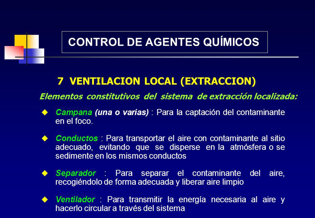 CONTROL DE AGENTES QUÍMICOS 7 VENTILACION LOCAL (EXTRACCION) Consiste en captar el contaminante en su lugar de origen, antes que llegue al ambiente de