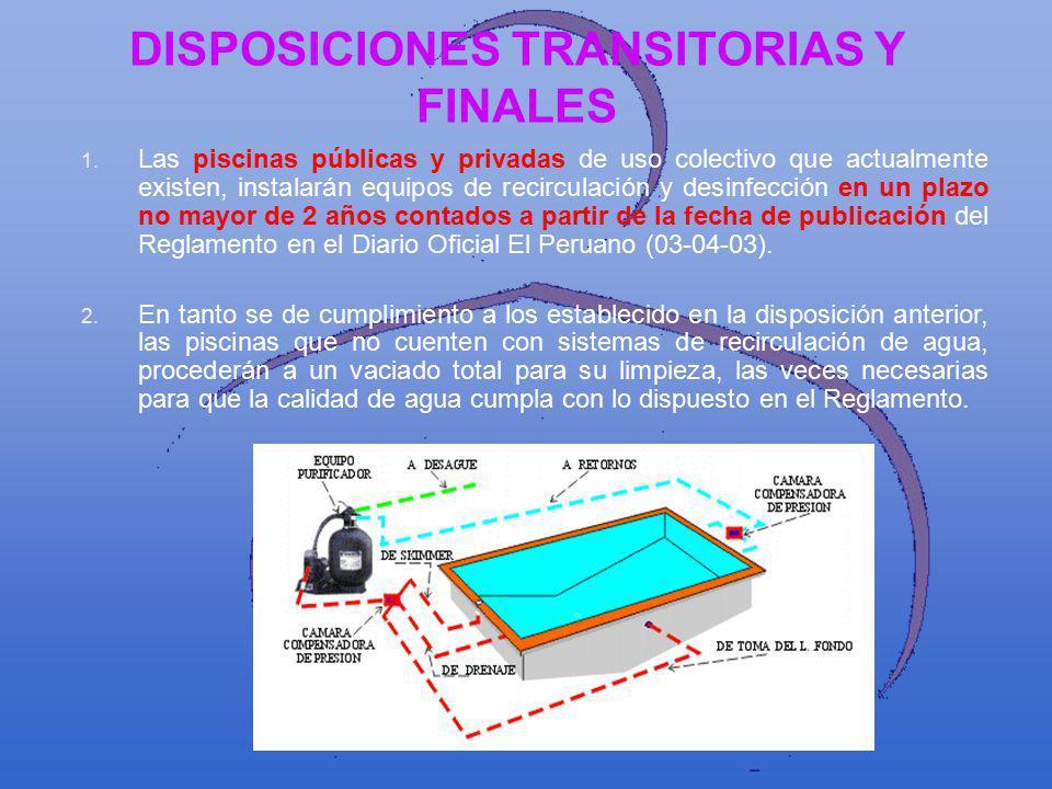 DISPOSICIONES TRANSITORIAS Y FINALES 1. Las piscinas públicas y privadas de uso colectivo que actualmente existen, instalarán equipos de recirculación