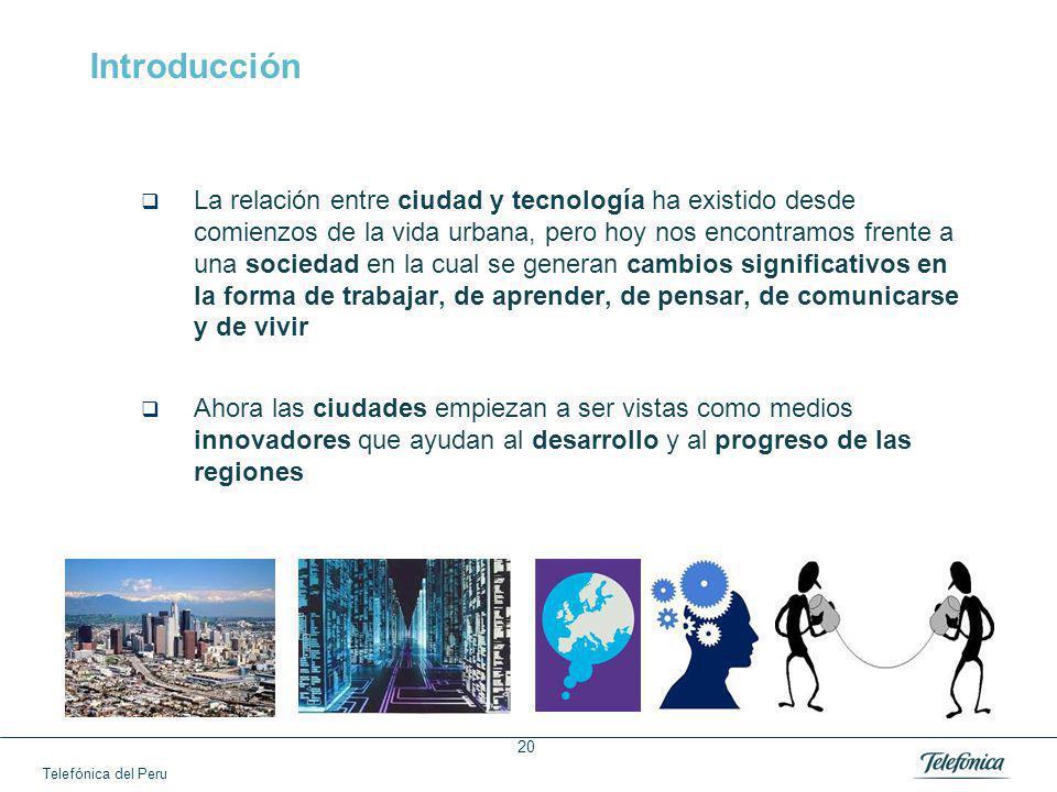 Telefónica del Peru 20 Introducción La relación entre ciudad y tecnología ha existido desde comienzos de la vida urbana, pero hoy nos encontramos frente a una sociedad en la cual se generan cambios significativos en la forma de trabajar, de aprender, de pensar, de comunicarse y de vivir Ahora las ciudades empiezan a ser vistas como medios innovadores que ayudan al desarrollo y al progreso de las regiones