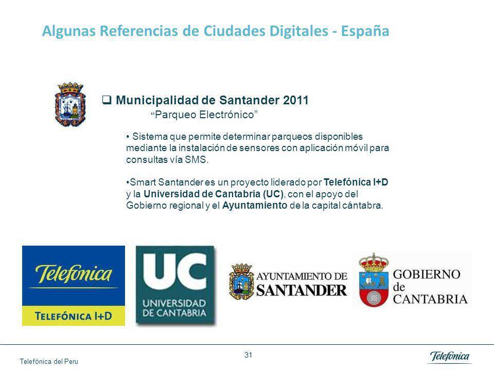 Telefónica del Peru 31 Algunas Referencias de Ciudades Digitales - España Municipalidad de Santander 2011 Parqueo Electrónico Sistema que permite determinar parqueos disponibles mediante la instalación de sensores con aplicación móvil para consultas vía SMS.