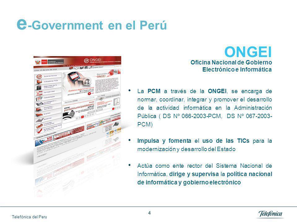 Telefónica del Peru 44 e -Government en el Perú La PCM a través de la ONGEI, se encarga de normar, coordinar, integrar y promover el desarrollo de la actividad informática en la Administración Pública ( DS Nº 066-2003-PCM, DS Nº 067-2003- PCM) Impulsa y fomenta el uso de las TICs para la modernización y desarrollo del Estado Actúa como ente rector del Sistema Nacional de Informática, dirige y supervisa la política nacional de informática y gobierno electrónico ONGEI Oficina Nacional de Gobierno Electrónico e Informática