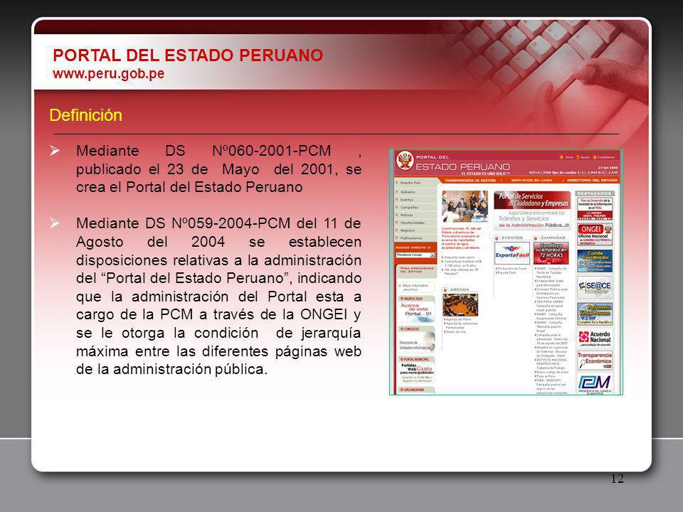 12 Definición Mediante DS Nº060-2001-PCM, publicado el 23 de Mayo del 2001, se crea el Portal del Estado Peruano Mediante DS Nº059-2004-PCM del 11 de Agosto del 2004 se establecen disposiciones relativas a la administración del Portal del Estado Peruano, indicando que la administración del Portal esta a cargo de la PCM a través de la ONGEI y se le otorga la condición de jerarquía máxima entre las diferentes páginas web de la administración pública.