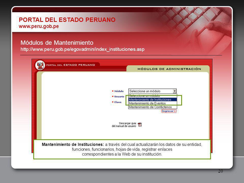 20 PORTAL DEL ESTADO PERUANO www.peru.gob.pe Módulos de Mantenimiento http://www.peru.gob.pe/egovadmin/index_instituciones.asp Mantenimiento de Instituciones: a través del cual actualizarán los datos de su entidad, funciones, funcionarios, hojas de vida, registrar enlaces correspondientes a la Web de su institución.