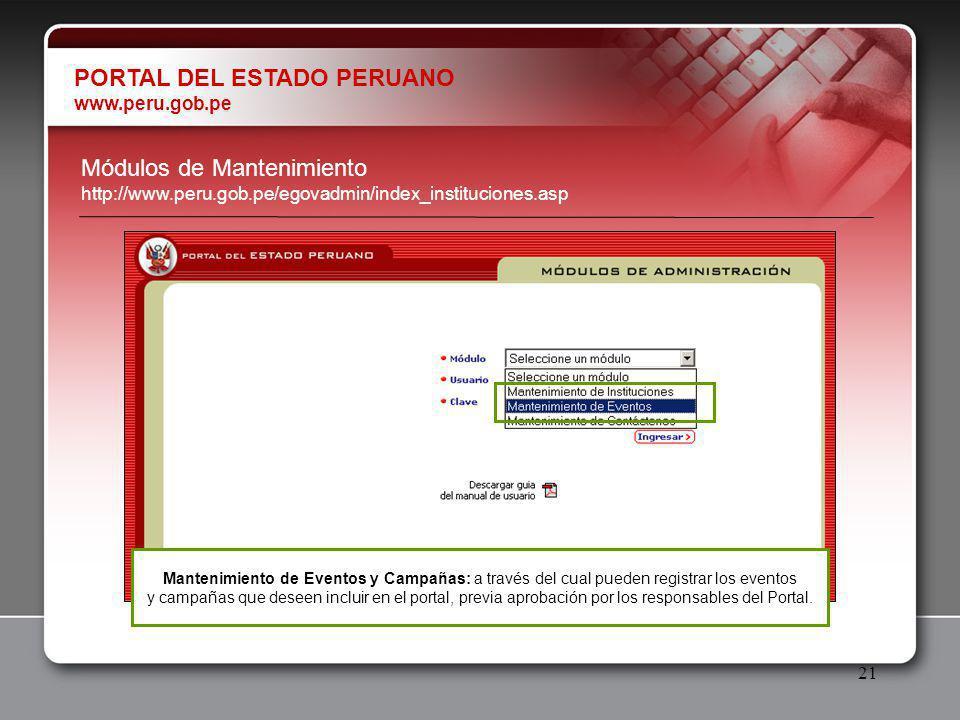 21 PORTAL DEL ESTADO PERUANO www.peru.gob.pe Módulos de Mantenimiento http://www.peru.gob.pe/egovadmin/index_instituciones.asp Mantenimiento de Eventos y Campañas: a través del cual pueden registrar los eventos y campañas que deseen incluir en el portal, previa aprobación por los responsables del Portal.