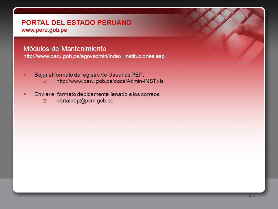 23 Módulos de Mantenimiento http://www.peru.gob.pe/egovadmin/index_instituciones.asp PORTAL DEL ESTADO PERUANO www.peru.gob.pe Bajar el formato de registro de Usuarios PEP: http://www.peru.gob.pe/docs/Admin-INST.xls Enviar el formato debidamente llenado a los correos portalpep@pcm.gob.pe
