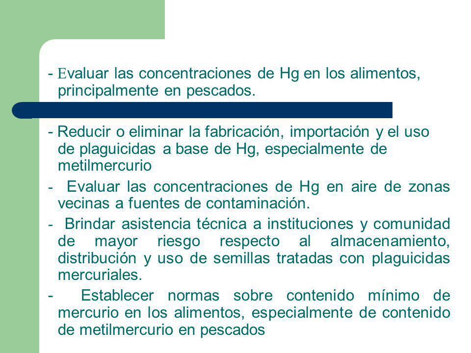 - E valuar las concentraciones de Hg en los alimentos, principalmente en pescados. - Reducir o eliminar la fabricación, importación y el uso de plagui