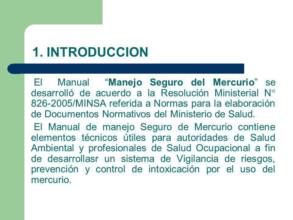 1. INTRODUCCION El Manual Manejo Seguro del Mercurio se desarrolló de acuerdo a la Resolución Ministerial N° 826-2005/MINSA referida a Normas para la