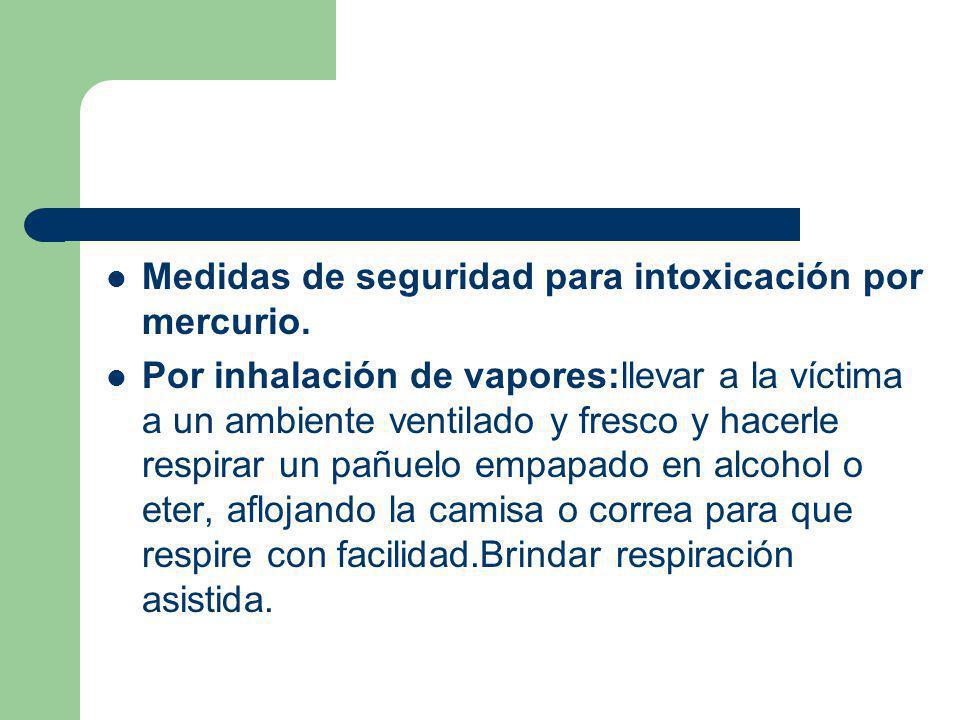 Medidas de seguridad para intoxicación por mercurio. Por inhalación de vapores:llevar a la víctima a un ambiente ventilado y fresco y hacerle respirar