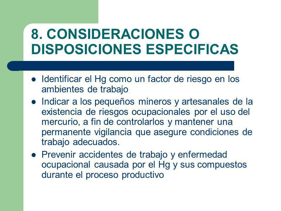8. CONSIDERACIONES O DISPOSICIONES ESPECIFICAS Identificar el Hg como un factor de riesgo en los ambientes de trabajo Indicar a los pequeños mineros y