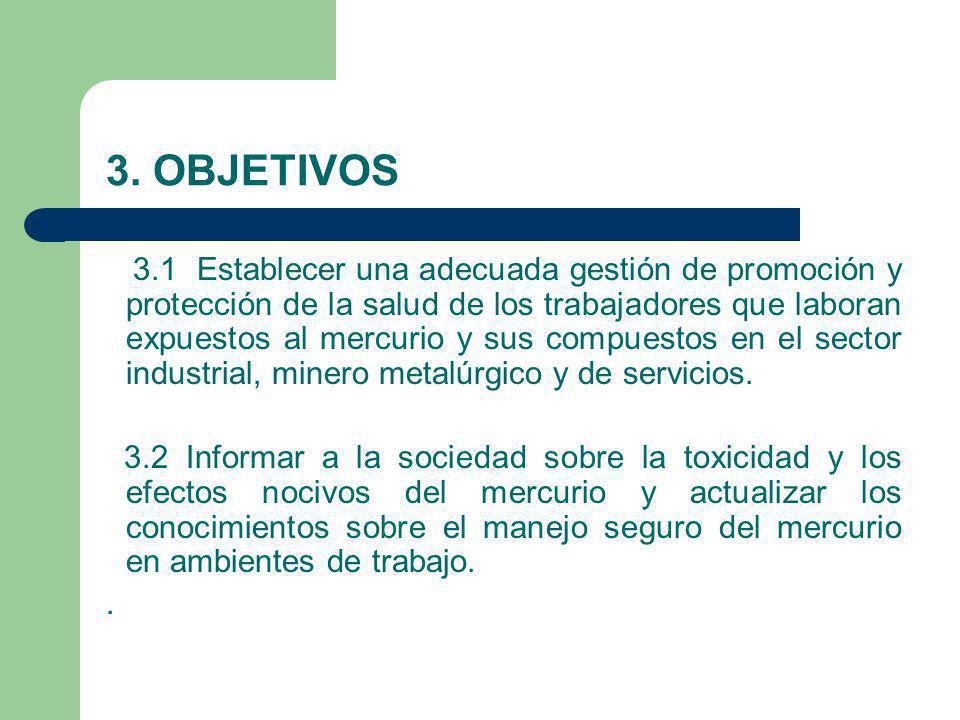 3. OBJETIVOS 3.1 Establecer una adecuada gestión de promoción y protección de la salud de los trabajadores que laboran expuestos al mercurio y sus com