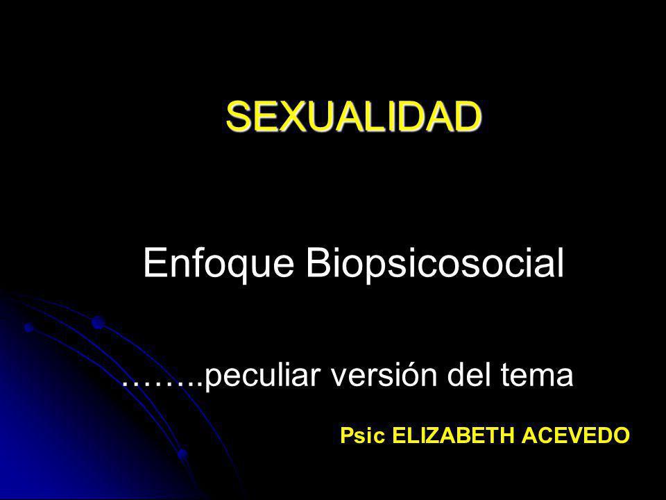 SEXUALIDAD SEXUALIDAD Enfoque Biopsicosocial ……..peculiar versión del tema Psic ELIZABETH ACEVEDO
