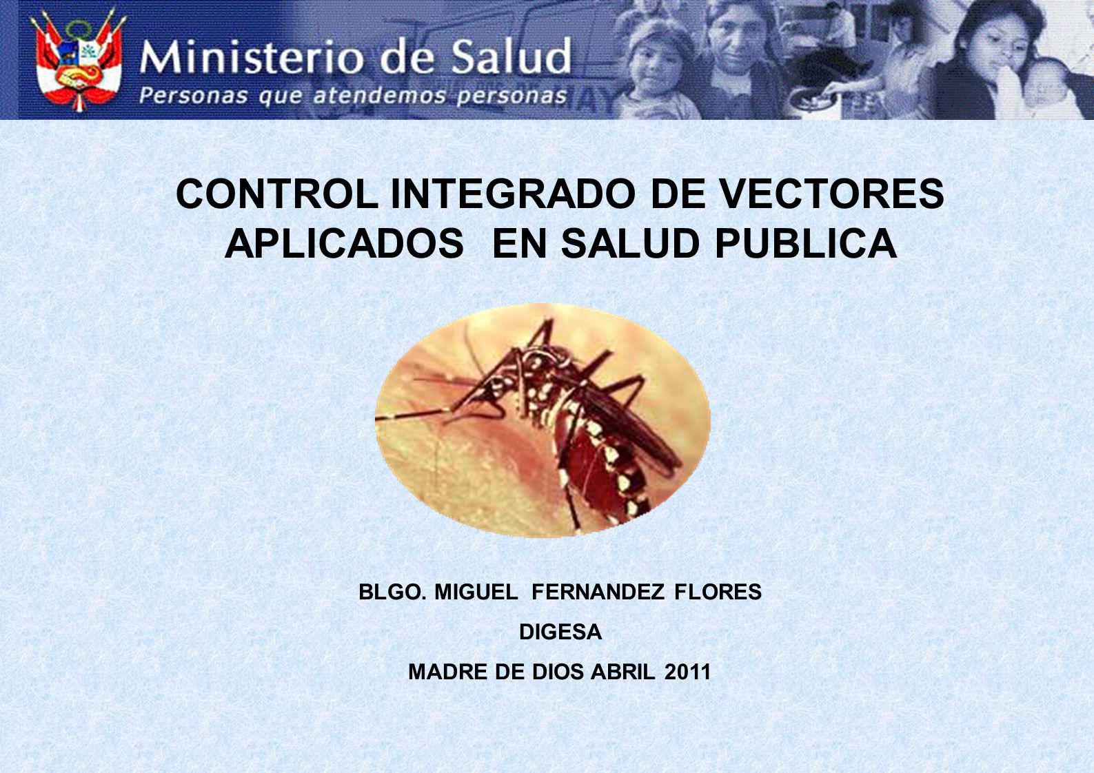 CONTROL INTEGRADO DE VECTORES APLICADOS EN SALUD PUBLICA BLGO. MIGUEL FERNANDEZ FLORES DIGESA MADRE DE DIOS ABRIL 2011