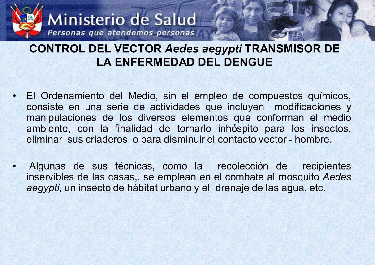 CONTROL DEL VECTOR Aedes aegypti TRANSMISOR DE LA ENFERMEDAD DEL DENGUE El Ordenamiento del Medio, sin el empleo de compuestos químicos, consiste en u