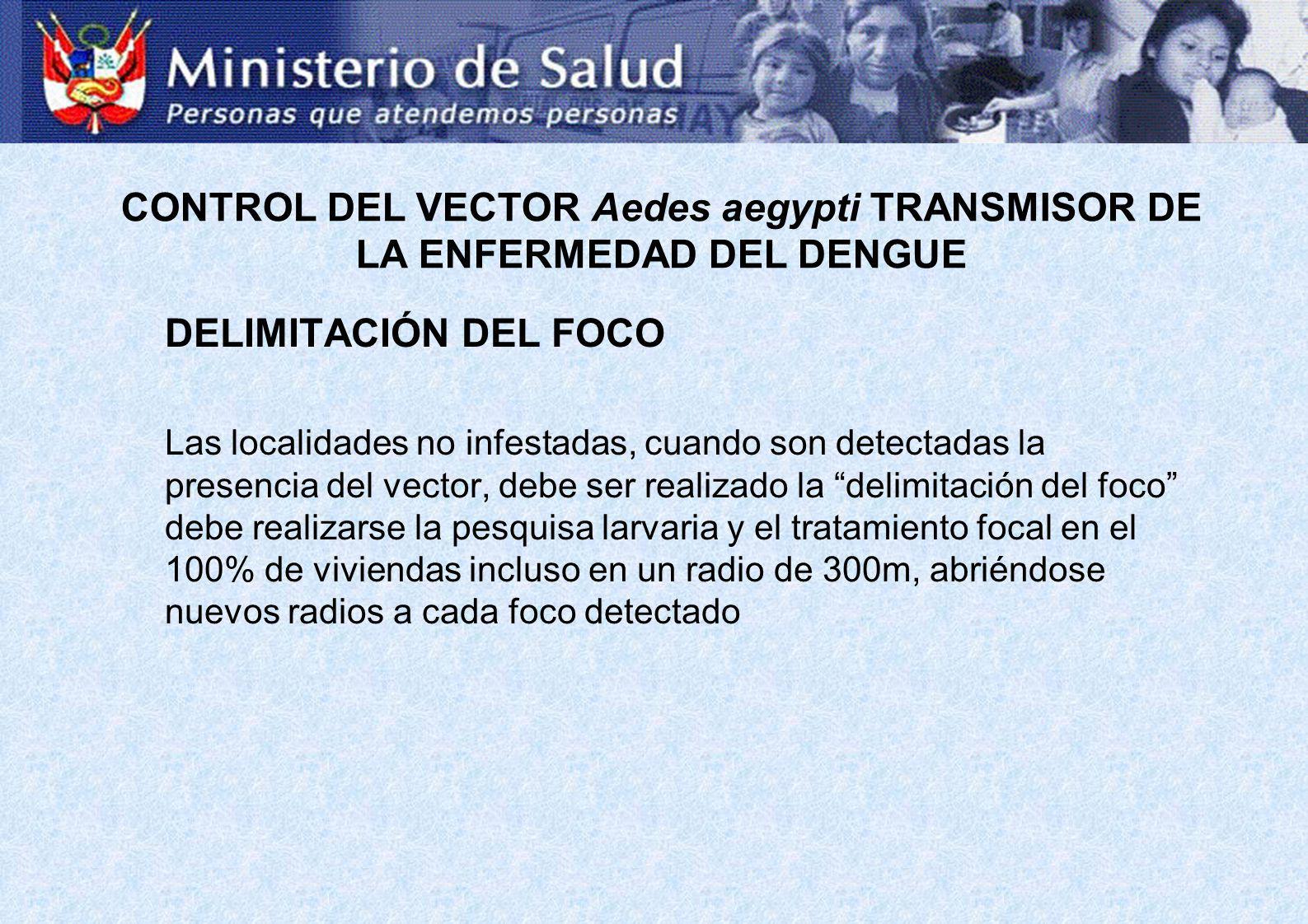 DELIMITACIÓN DEL FOCO Las localidades no infestadas, cuando son detectadas la presencia del vector, debe ser realizado la delimitación del foco debe r
