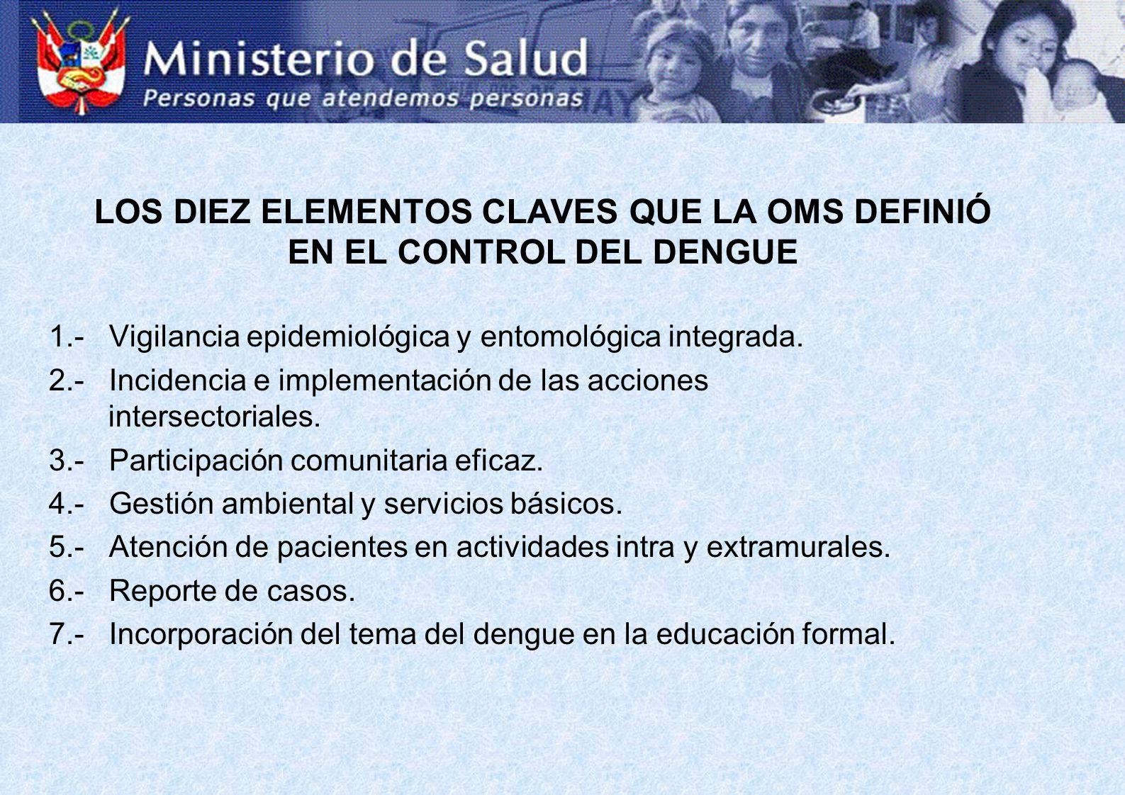 LOS DIEZ ELEMENTOS CLAVES QUE LA OMS DEFINIÓ EN EL CONTROL DEL DENGUE 1.- Vigilancia epidemiológica y entomológica integrada.