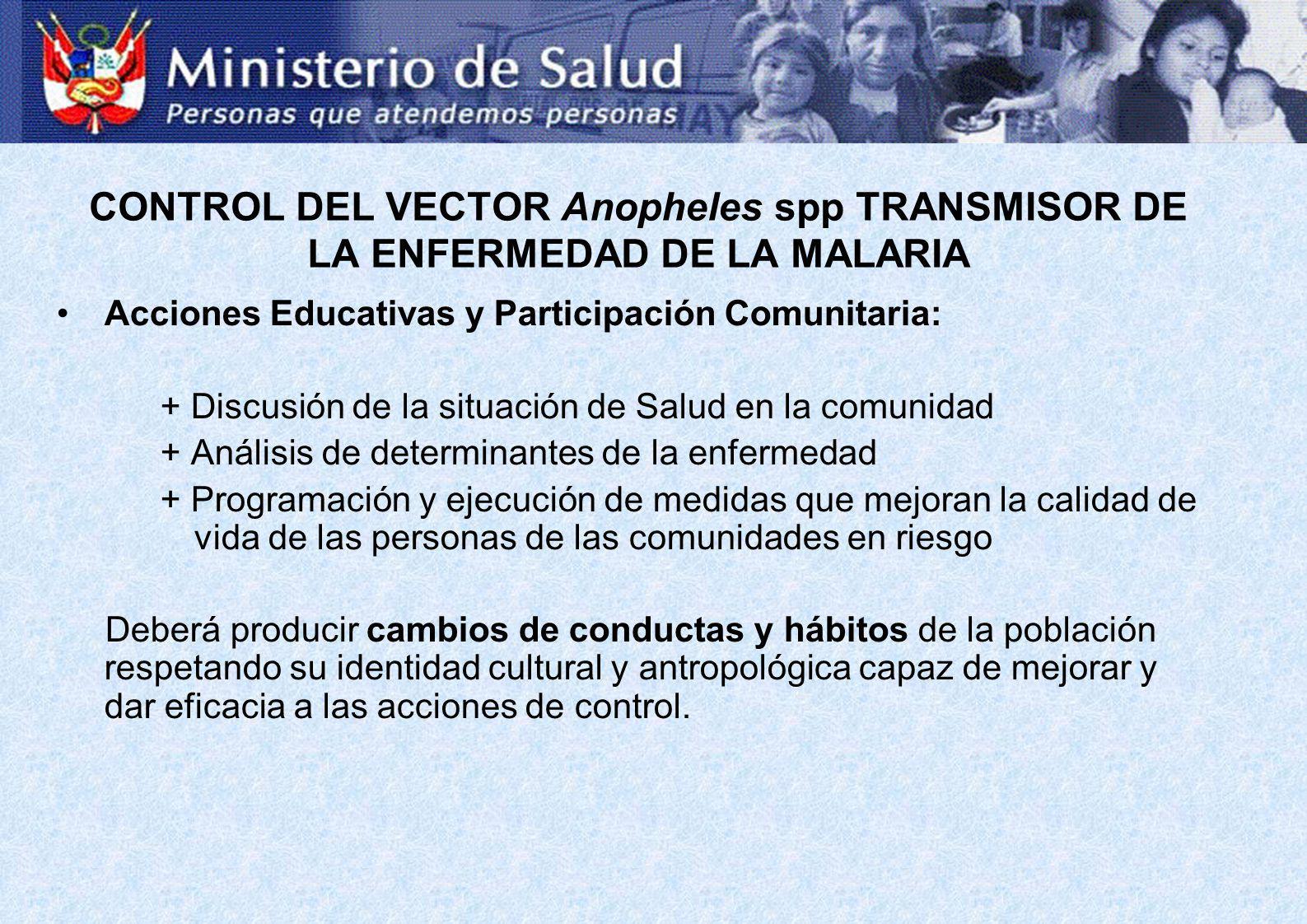 CONTROL DEL VECTOR Anopheles spp TRANSMISOR DE LA ENFERMEDAD DE LA MALARIA Acciones Educativas y Participación Comunitaria: + Discusión de la situació