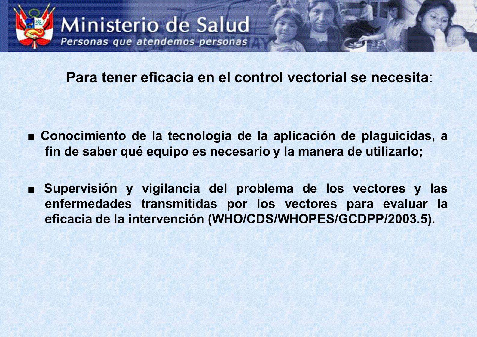 Para tener eficacia en el control vectorial se necesita: Conocimiento de la tecnología de la aplicación de plaguicidas, a fin de saber qué equipo es necesario y la manera de utilizarlo; Supervisión y vigilancia del problema de los vectores y las enfermedades transmitidas por los vectores para evaluar la eficacia de la intervención (WHO/CDS/WHOPES/GCDPP/2003.5).