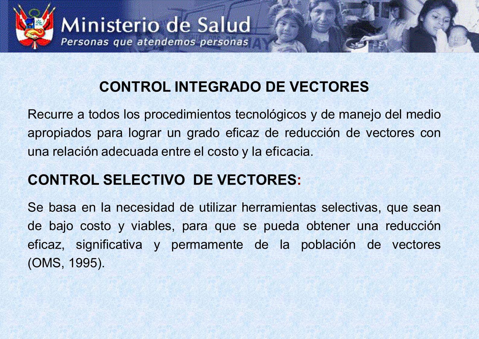 CONTROL INTEGRADO DE VECTORES Recurre a todos los procedimientos tecnológicos y de manejo del medio apropiados para lograr un grado eficaz de reducción de vectores con una relación adecuada entre el costo y la eficacia.