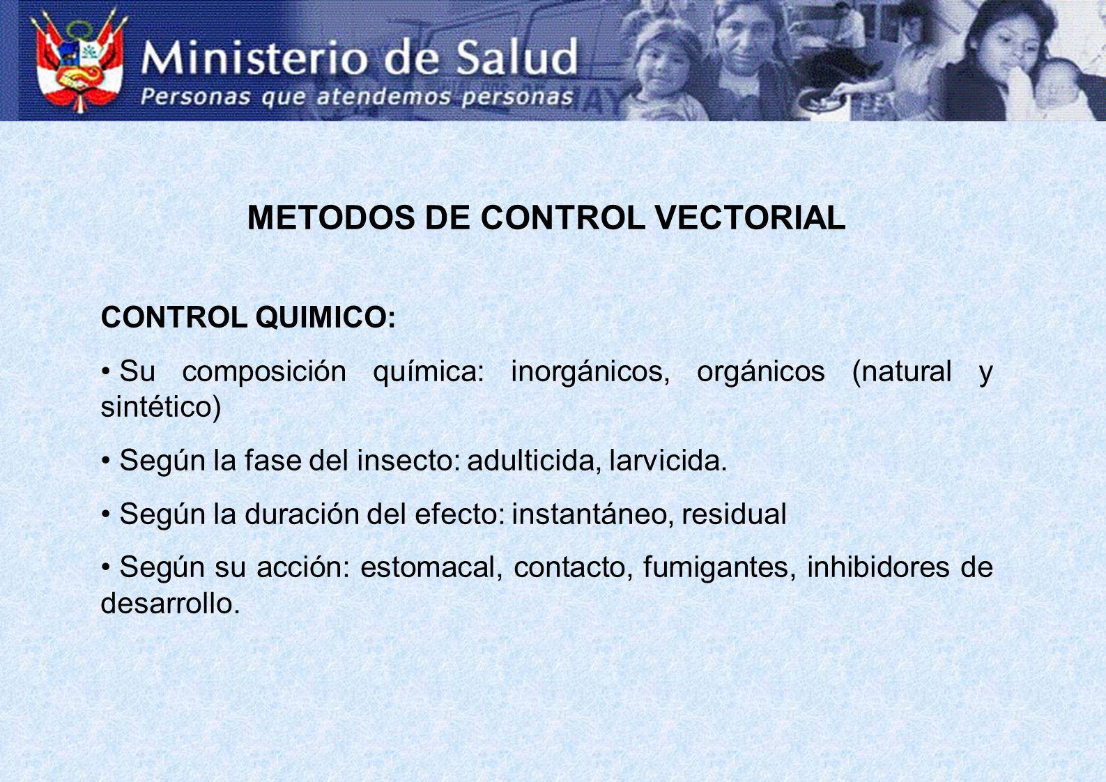 METODOS DE CONTROL VECTORIAL CONTROL QUIMICO: Su composición química: inorgánicos, orgánicos (natural y sintético) Según la fase del insecto: adulticida, larvicida.