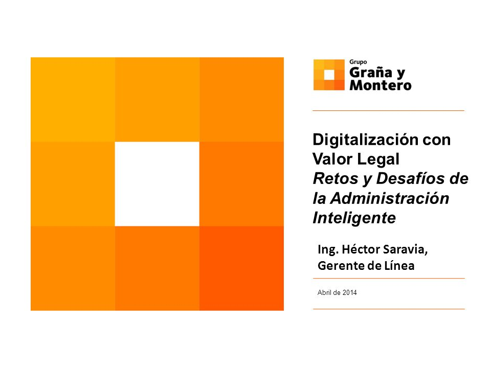 Abril de 2014 Digitalización con Valor Legal Retos y Desafíos de la Administración Inteligente Ing. Héctor Saravia, Gerente de Línea