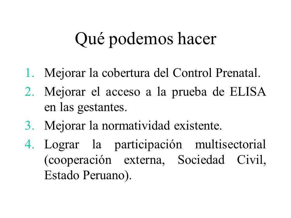 Qué podemos hacer 1.Mejorar la cobertura del Control Prenatal. 2.Mejorar el acceso a la prueba de ELISA en las gestantes. 3.Mejorar la normatividad ex