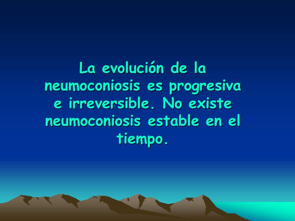 La evolución de la neumoconiosis es progresiva e irreversible. No existe neumoconiosis estable en el tiempo.