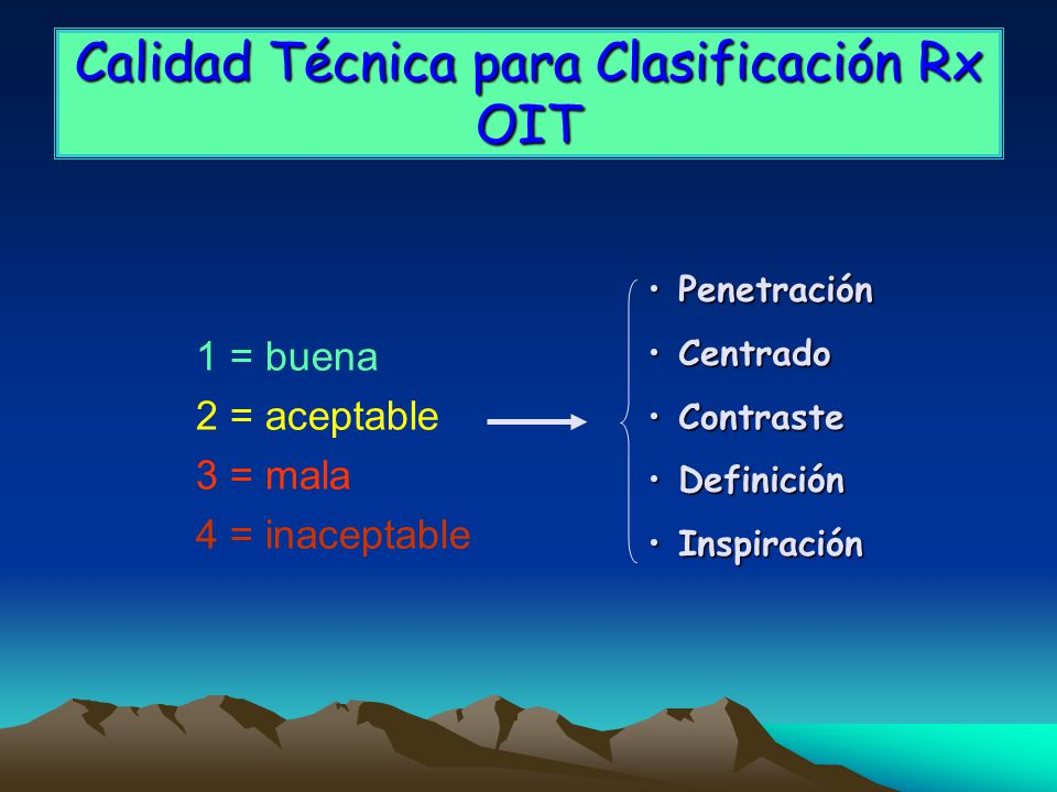Calidad Técnica para Clasificación Rx OIT 1 = buena 2 = aceptable 3 = mala 4 = inaceptable PenetraciónPenetración CentradoCentrado ContrasteContraste DefiniciónDefinición InspiraciónInspiración