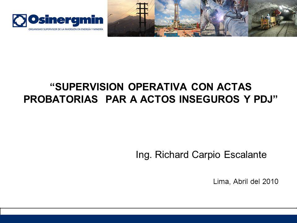 SUPERVISION OPERATIVA CON ACTAS PROBATORIAS PAR A ACTOS INSEGUROS Y PDJ Ing. Richard Carpio Escalante Lima, Abril del 2010