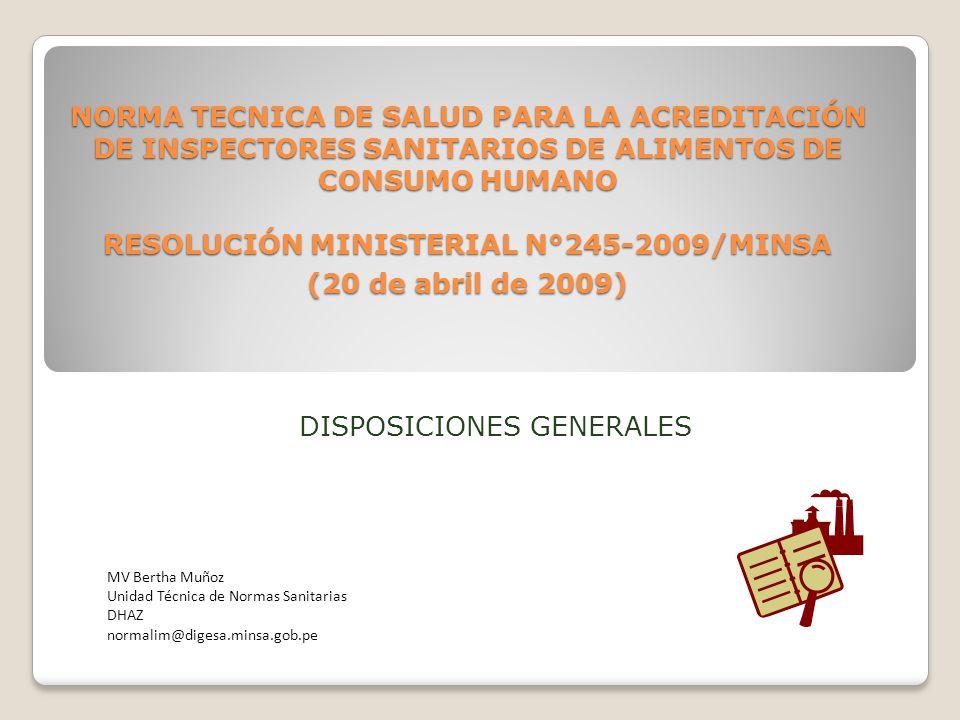 NORMA TECNICA DE SALUD PARA LA ACREDITACIÓN DE INSPECTORES SANITARIOS DE ALIMENTOS DE CONSUMO HUMANO RESOLUCIÓN MINISTERIAL N°245-2009/MINSA (20 de abril de 2009) MV Bertha Muñoz Unidad Técnica de Normas Sanitarias DHAZ normalim@digesa.minsa.gob.pe DISPOSICIONES GENERALES