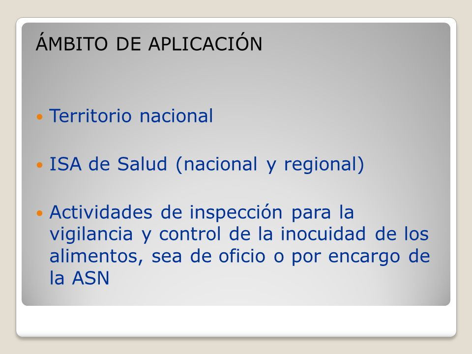 ÁMBITO DE APLICACIÓN Territorio nacional ISA de Salud (nacional y regional) Actividades de inspección para la vigilancia y control de la inocuidad de los alimentos, sea de oficio o por encargo de la ASN