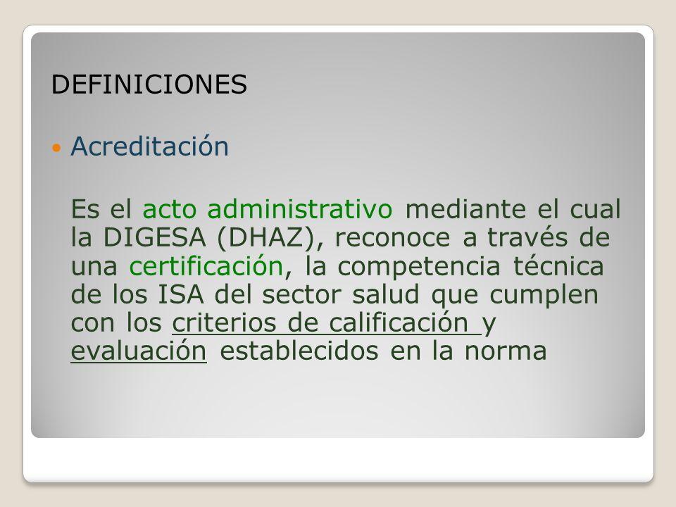 DEFINICIONES Acreditación Es el acto administrativo mediante el cual la DIGESA (DHAZ), reconoce a través de una certificación, la competencia técnica