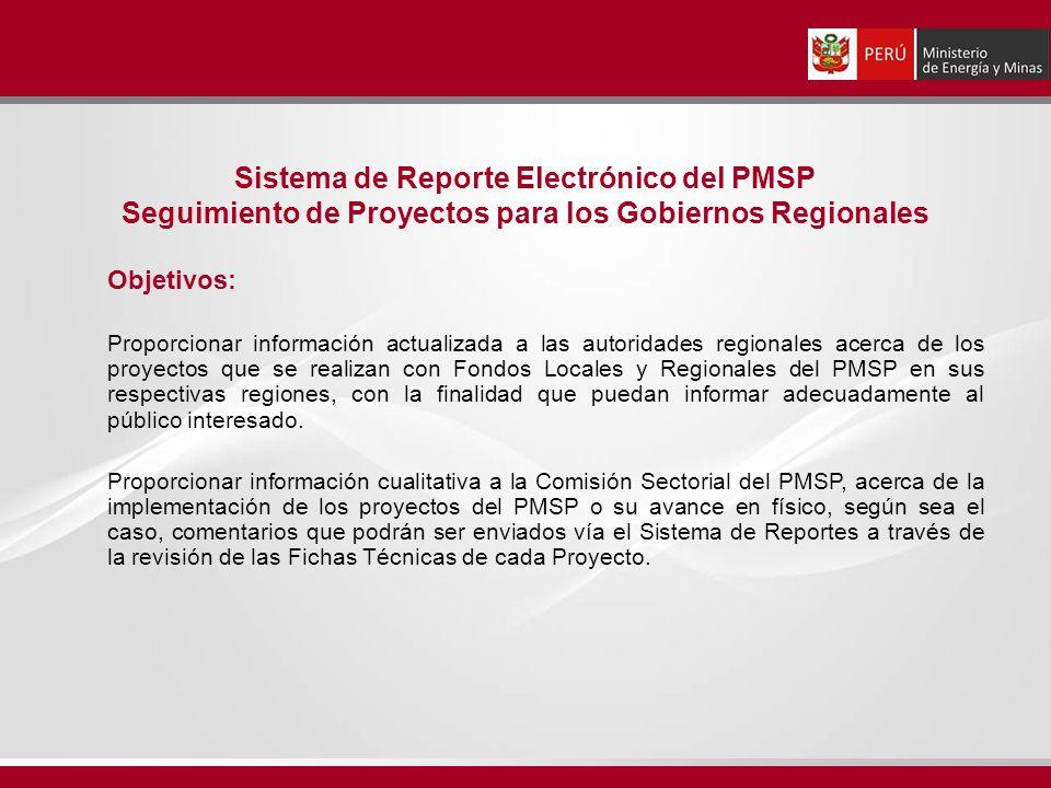 Sistema de Reporte Electrónico del PMSP Seguimiento de Proyectos para los Gobiernos Regionales Objetivos: Proporcionar información actualizada a las autoridades regionales acerca de los proyectos que se realizan con Fondos Locales y Regionales del PMSP en sus respectivas regiones, con la finalidad que puedan informar adecuadamente al público interesado.