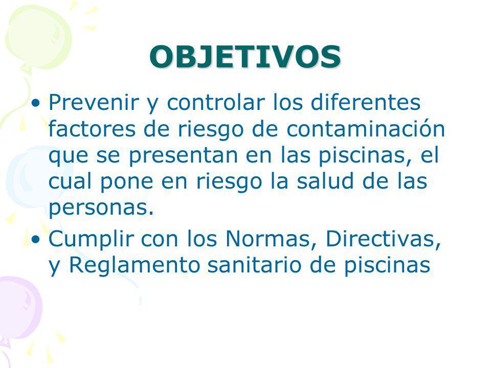 OBJETIVOS Prevenir y controlar los diferentes factores de riesgo de contaminación que se presentan en las piscinas, el cual pone en riesgo la salud de las personas.